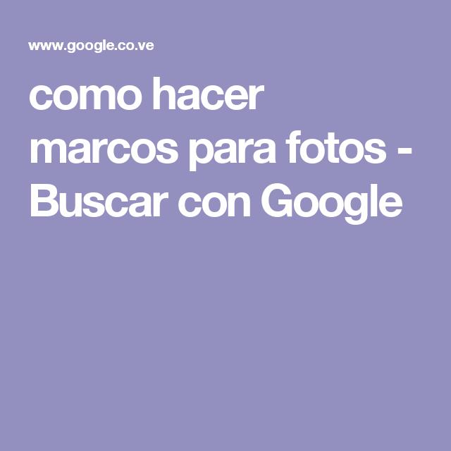 como hacer marcos para fotos - Buscar con Google | cositas ...