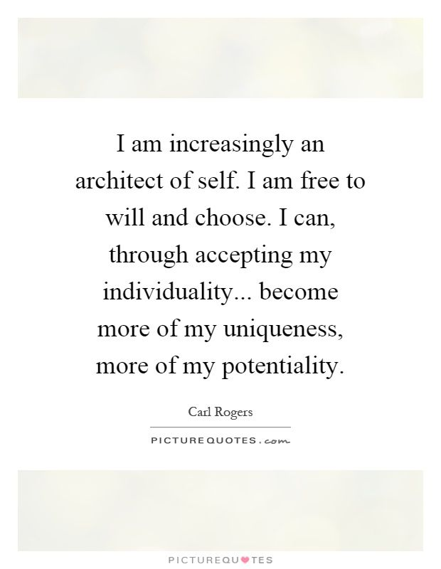 I Am Increasingly An Architect Of Self I Am Free To Will And Choose