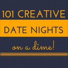 101 Creative Date Nights on a Dime! Read through these, and they really are creative :)