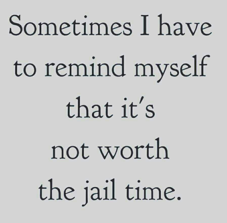 Sometimes I Have To Remind Myself That It S Not Worth The Jail Time At Work Like Me Time Quotes Sarcastic Quotes Time Quotes