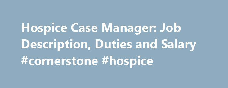 hospice case manager job description duties and salary cornerstone hospice http