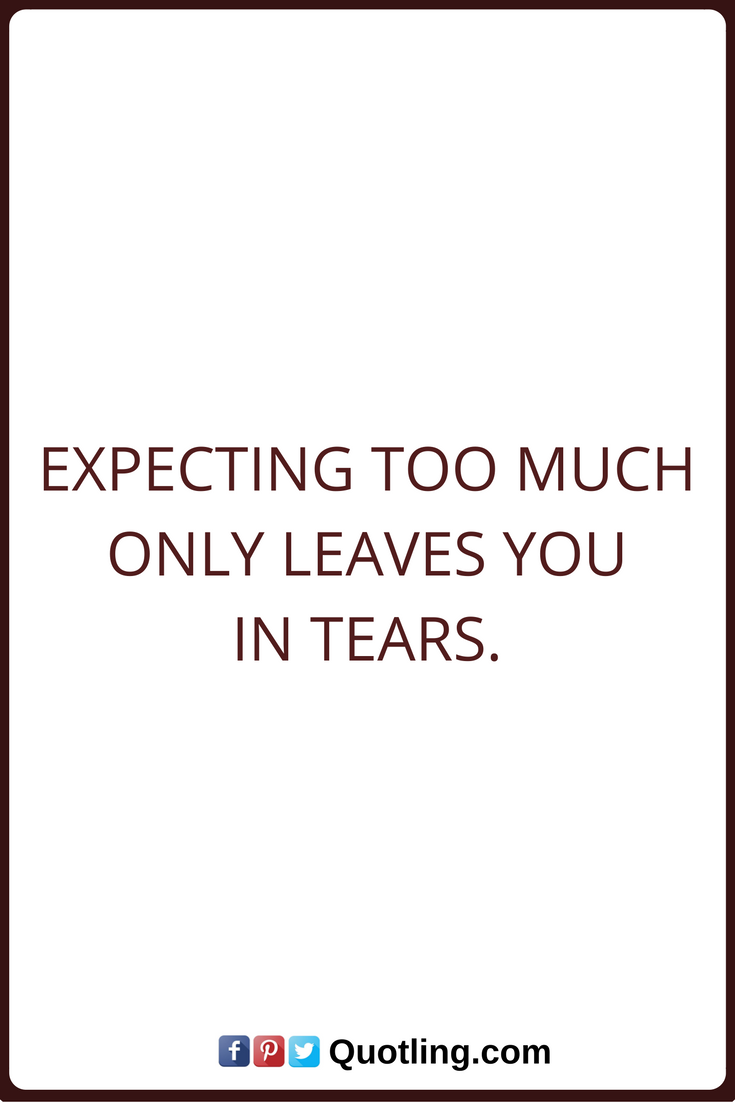 Tears Quotes Expecting Too Much Only Leaves You In Tears Tears Quotes Heart Touching Friendship Quotes Quotes