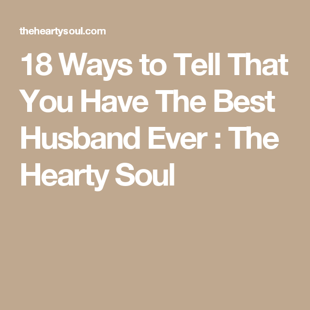 18 Ways to Tell That You Have The Best Husband Ever : The Hearty Soul
