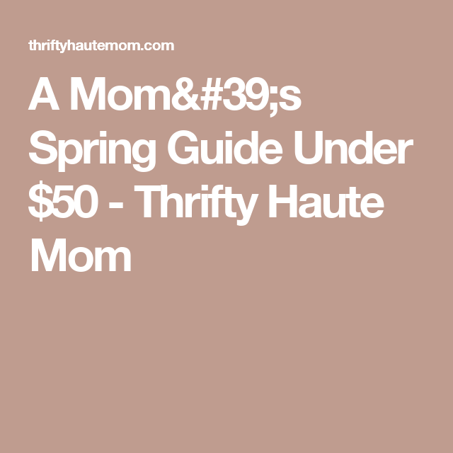 A Mom's Spring Guide Under $50 - Thrifty Haute Mom