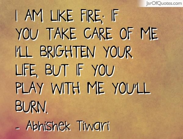 I Am Like Fire If You Take Care Of Me I Ll Brighten Your Life But If You Play With Me You Ll Burn Fire Quotes Play With Fire Quotes Be Yourself Quotes