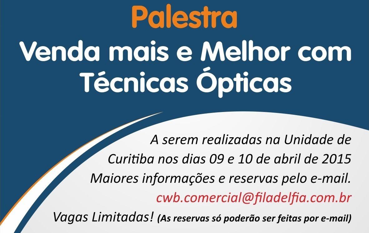 Palestra Venda Mais e Melhor com Técnicas ÓPticas Palestra Gratis - Filadélfia Curitiba Dias 9 e 10 de abril de 2015 - 9h e 19h30 Inscreva-se pelo e-mail cwb.comercial@filadelfia.com.br  Instituto Filadélfia  -   http://youtu.be/FRB1nODNm-Q Rua Alm. Gonçalves, 441 - Curitiba-PR filadelfia@fafil.com.br   /  comercial3@fafil.com.br CONTATOS: TIM: [41] 9643-8682 / CLARO: [41] 8848-1607 OI: [41] 8435-4204  / VIVO: [41] 9237-4828 FIXO: [41] 3218-1600