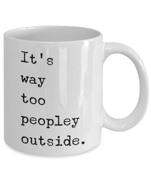 It's Way Too Peopley Outside Mug Funny Ceramic It's Too Peopley Outside Coffee Cup for Introverts