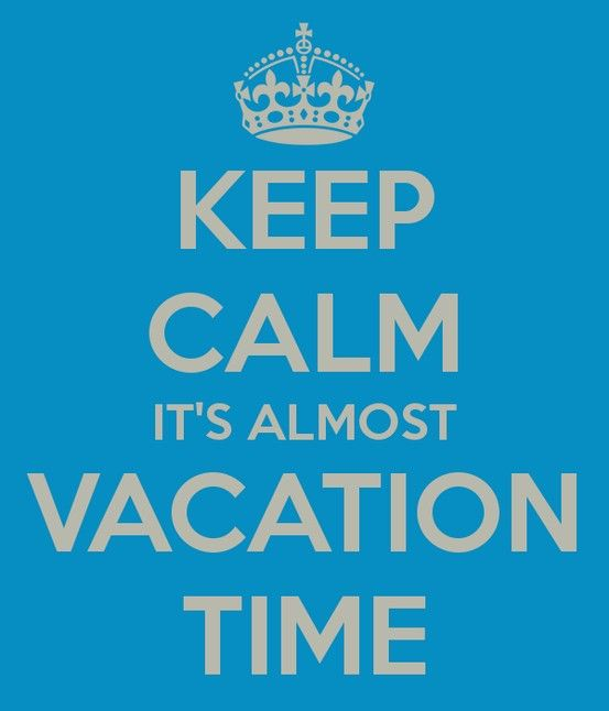 Keep Calm It S Almost Vacation Time Vacation Will Be