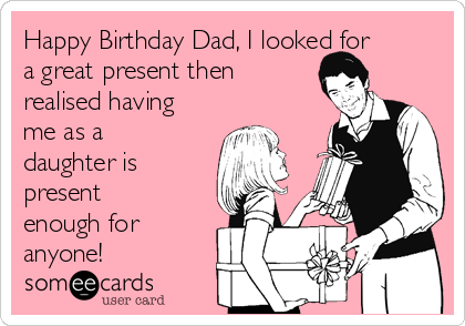 Free Birthday Ecard Happy Dad I Looked For A Great Present Then Realised Having Me As Daughter Is Enough Anyone