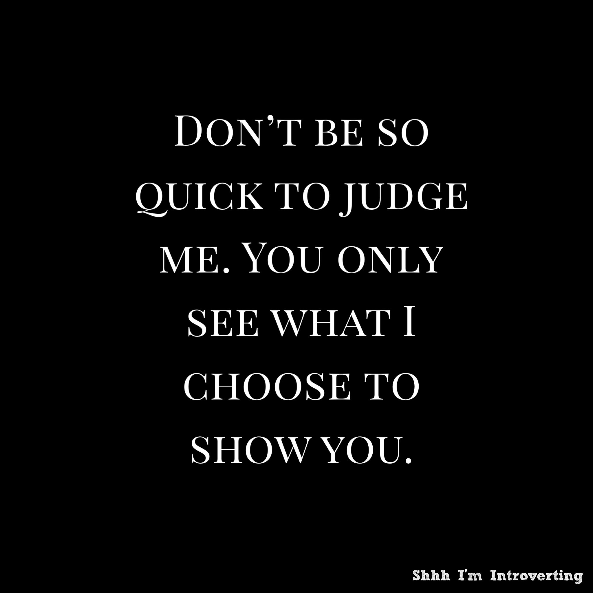 Don T Be So Quick To Judge Me You Only See What I Choose To Show You Judge Quotes Funny Attitude Quotes Life Quotes