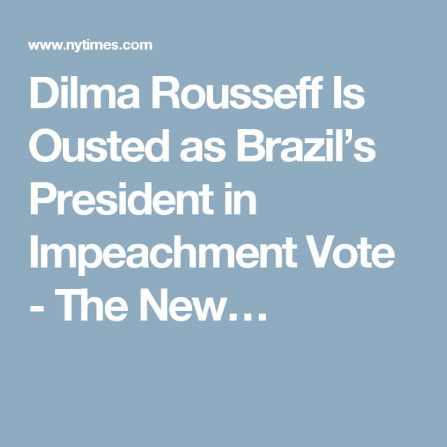 Dilma Rousseff Is Ousted as Brazil's President in Impeachment Vote - The New…