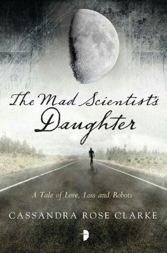 """The Mad Scientist's Daughter""  ***  Cassandra Rose Clarke  (2013)"