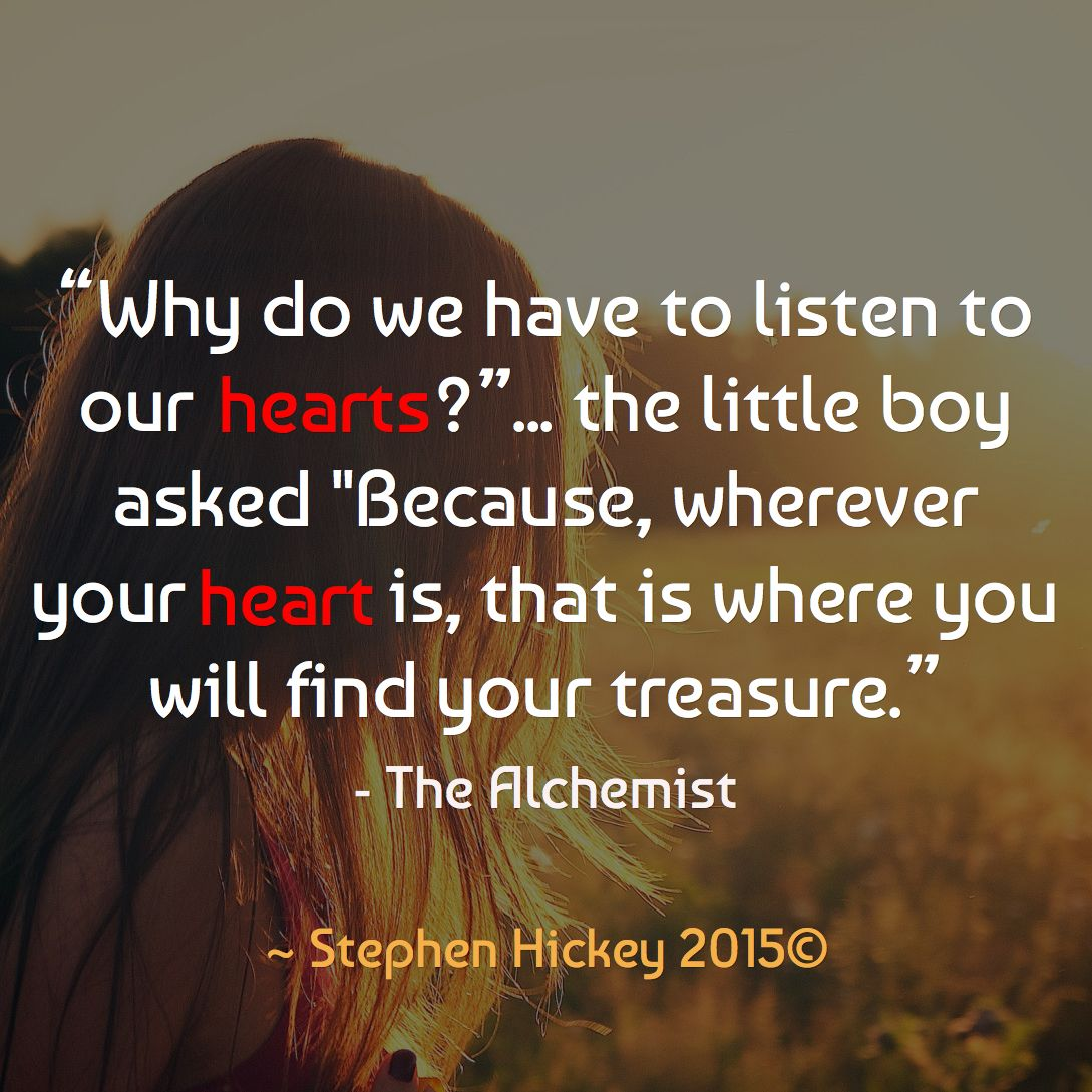 """Image result for """"Why do we have to listen to our hearts?"""" the boy asked. """"Because, wherever your heart is, that is where you will find your treasure."""""""