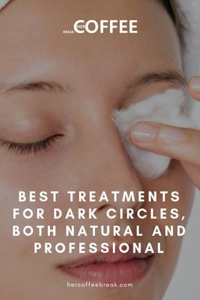 BEST TREATMENTS FOR DARK CIRCLES, BOTH NATURAL AND PROFESSIONAL - Her Coffee Break