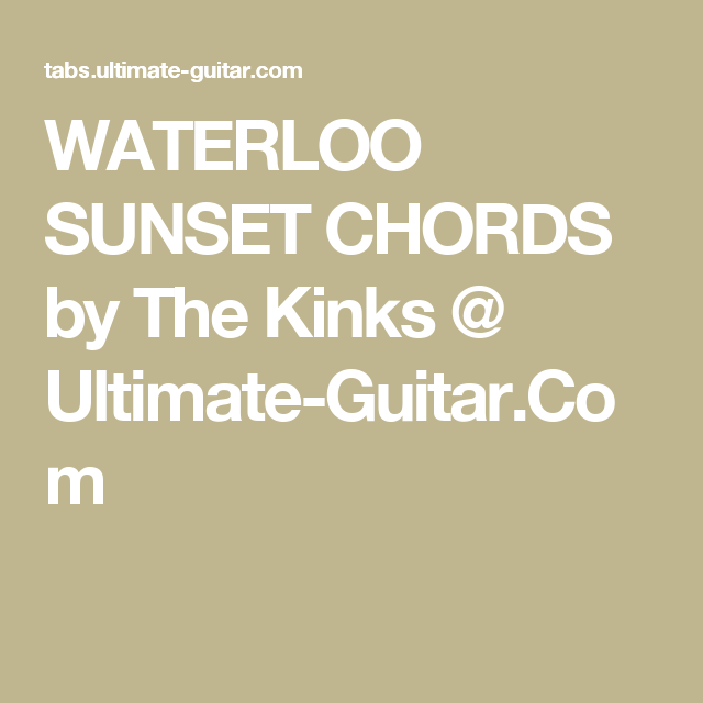 WATERLOO SUNSET CHORDS by The Kinks @ Ultimate-Guitar.Com   Music ...