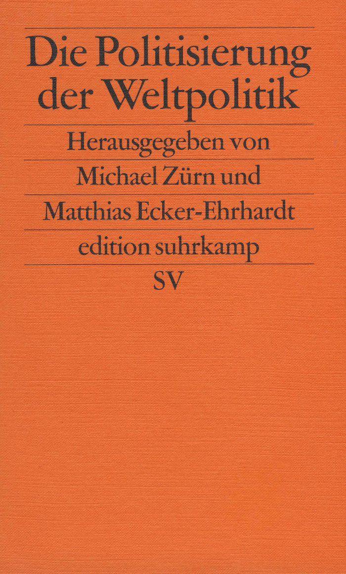 Die Politisierung der Weltpolitik : umkampfte internationale Institutionen / herausgegeben von Michael Zurn und Matthias Ecker-Ehrhardt