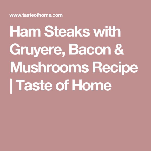 Ham Steaks with Gruyere, Bacon & Mushrooms Recipe | Taste of Home