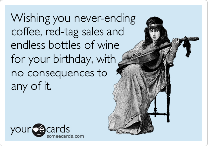 Wishing you never ending coffee red tag sales and endless bottles wishing you never ending coffee red tag sales and endless bottles of wine for your birthday with no consequences to any of it m4hsunfo