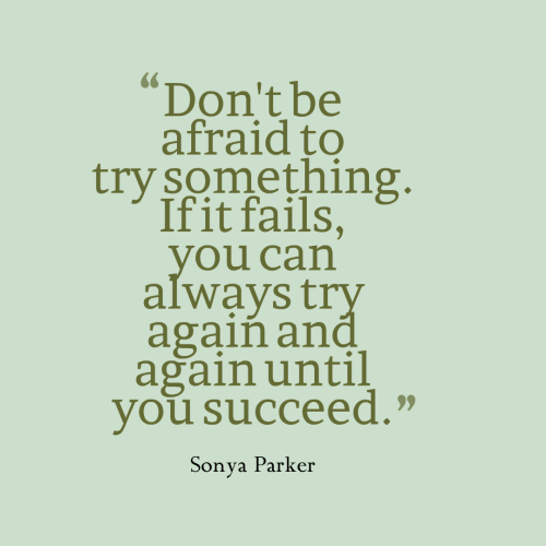 Don't be afraid to try something  If it fails, you can