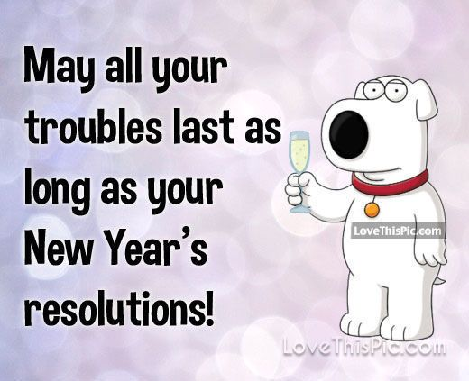 May All Your Troubles Last As Long As Your New Years Resolutions New Year Quotes Funny Hilarious Happy New Year Quotes Funny Happy New Year Quotes