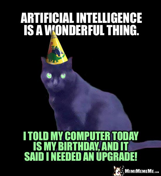 Birthday Humor Artificial Intelligence Is A Wonderful Thing I Told My Computer Today Is My Birthday Birthday Humor Happy Birthday Funny Today Is My Birthday