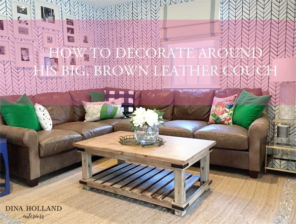 How to Decorate Around His Big, Brown, Leather Couch | Decor and the ...