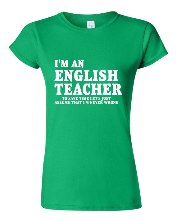 edad72e9 Fantastic I'm An English Teacher To Save Time Let's Just Assume I'm Never  Wrong T-shirt. Customize to your profession! Ladies and Mens