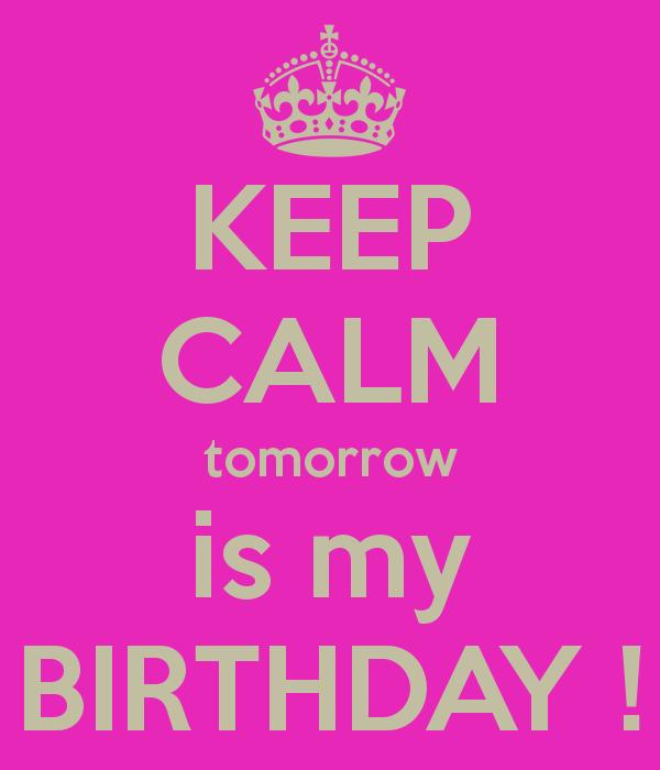 Keep Calm Tomorrow Is My Birthday Tomorrow Is My Birthday Mom Quotes Happy Birthday Mom Quotes
