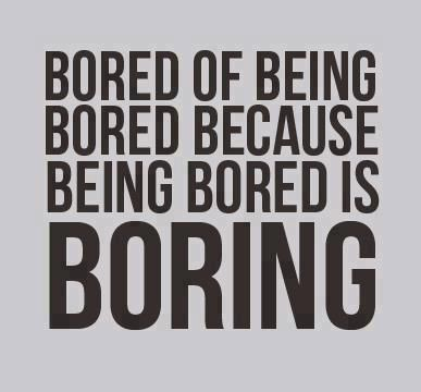 Yeah I M Really Bored And Lonely I Need To Go Back To Work Ft Or Get Another Pt Ugh It S Driving Me Nuts I Want Bored Quotes Bored Funny Funny