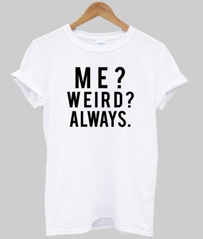ME WEIRD ALWAYS T-shirt - Item Type: Tops - Tops Type: Tees - Gender: Women…