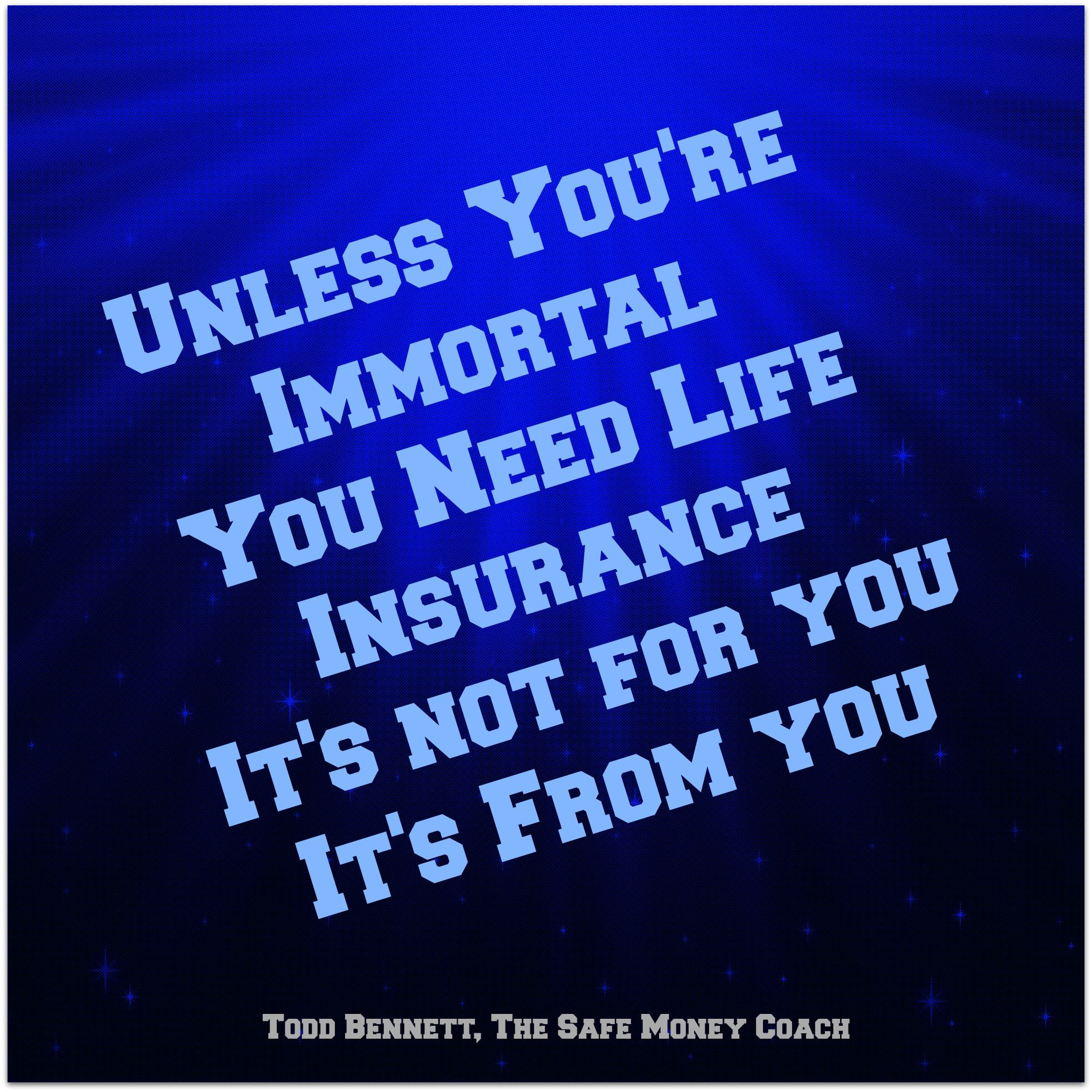 "Quotes On Life Insurance Unless You're Immortal You Need Life Insurance"" It's Not For You"