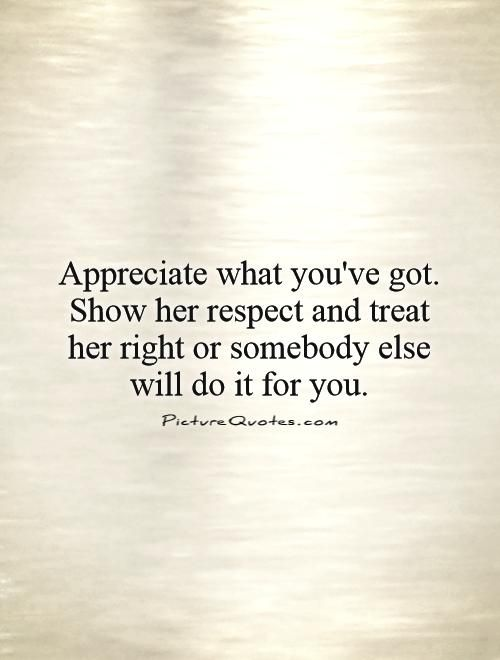 I Appreciate You Quotes For Her: Appreciate What You've Got. Show Her Respect And Treat Her
