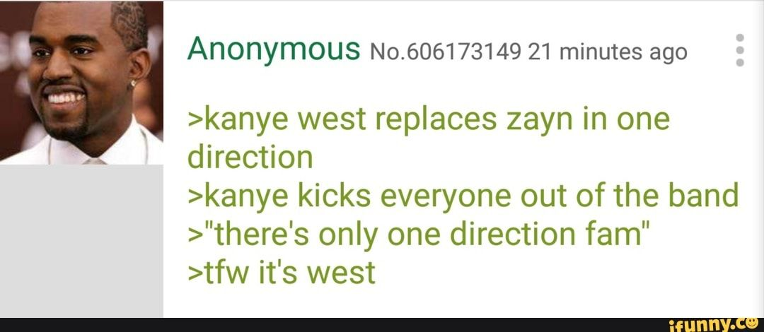 Anonymous No 606173149 21 Minutes Ago Kanye West Replaces Zayn In One Direction Kanye Kicks Everyone Out Of The Band There S Only One Direction Fam Tfw It Kanye West Kanye West Funny