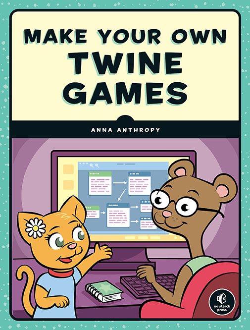 Make Your Own Twine Games Shows You How To Make Interactive Fiction Games Using Twine A Beginner Friendly Online Tool For Creating Non Linear Stories Readers