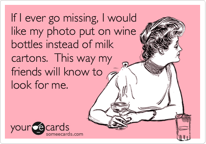If I ever go missing, I would like my photo put on wine bottles instead of milk cartons. This way my friends will know to look for me.