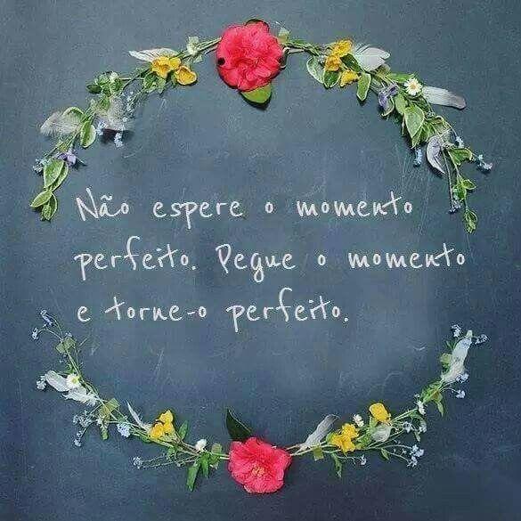 Não espere o momento perfeito. pegue o momento e torne-o perfeito.