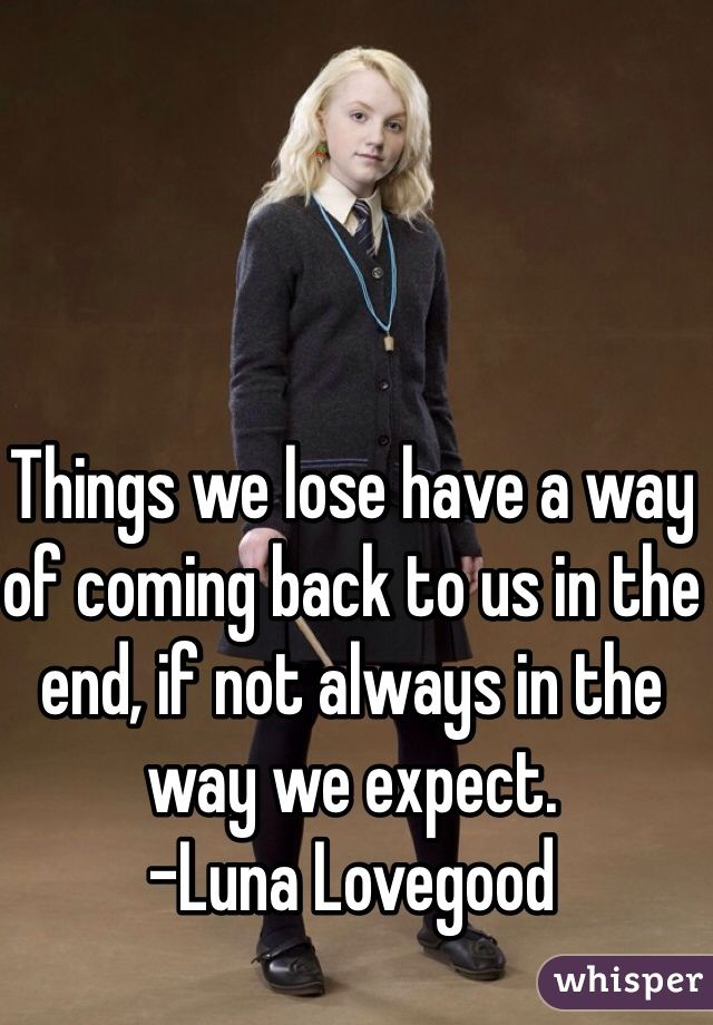 Things we lose have a way of coming back to us in the end, if not always in the way we expect. -Luna Lovegood
