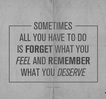 Sometimes all you have to do is forget what you feel and remember what you deserve