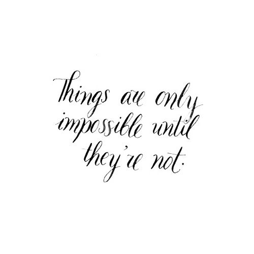 things are only impossible until they're not.