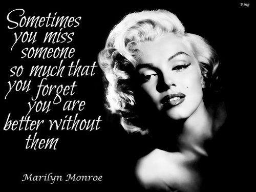 Sometimes you miss someone so much that you forget you are better off without them. ~Marilyn Monroe