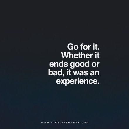 Go For It Quotes Quote: Go for it. Whether it ends good or bad, it was an  Go For It Quotes