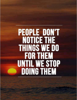 people dont notice the things we do for them until we stop doing them.