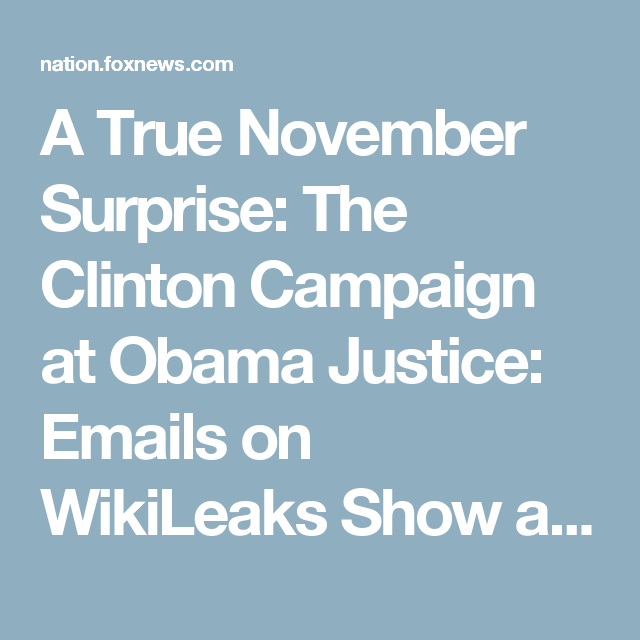 A True November Surprise: The Clinton Campaign at Obama Justice: Emails on WikiLeaks Show a Top Federal Lawyer Giving Hillary a Quiet Heads Up