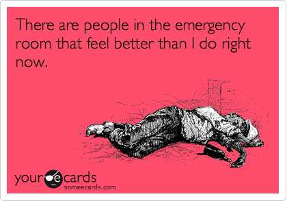 There Are People In The Emergency Room That Feel Better Than I Do Right Now Hospital Humor Nurse Humor Medical Humor