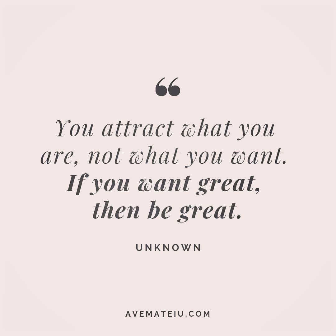 You attract what you are, not what you want. If you want great, than be great. Unknown Quote 113 - Ave Mateiu