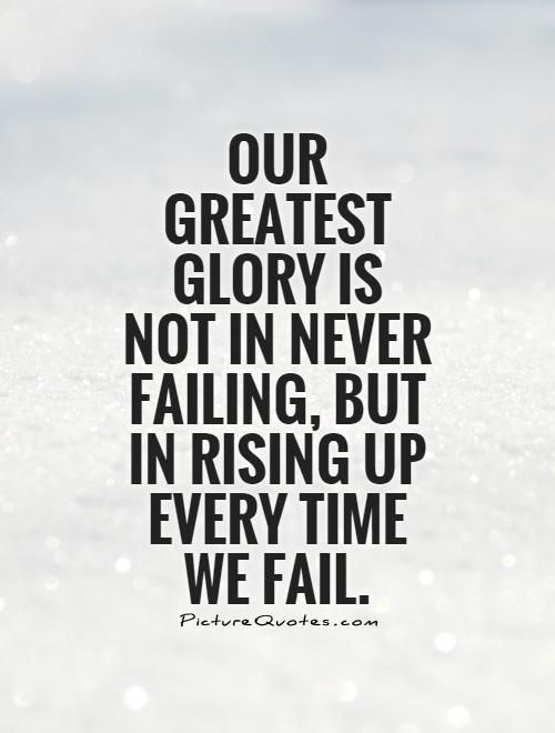 Our Greatest Glory Is Not In Never Failing But In Rising Up Every