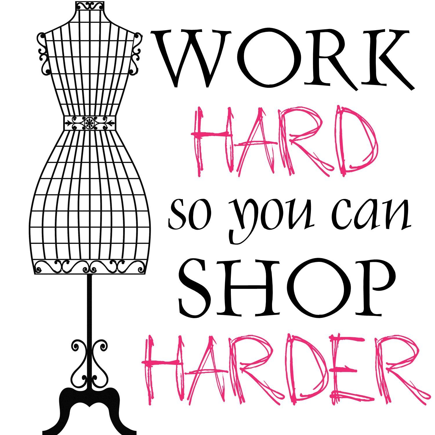 Fashion Quotes Work Hard So You Can Shop Harder Shopping Quotes Fashion Fashion Quotes Fashion Designer Quotes
