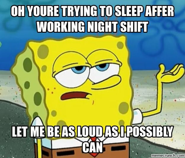 Oh Youre Trying To Sleep Affer Working Night Shift Spongebob Memes Funny Memes Funny