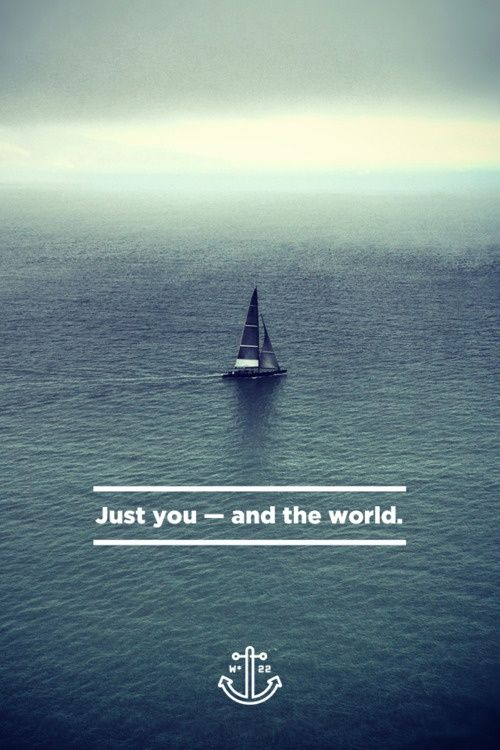 It S Just You The World Are You Out There Traveling Around It Sailing Quotes Travel Quotes Inspirational Travel Quotes