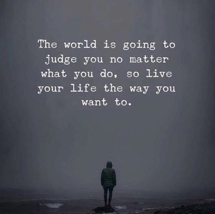 The World Is Going To Judge You No Matter What You Do
